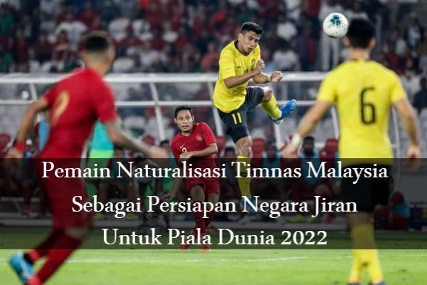 Pemain Naturalisasi Timnas Malaysia Sebagai Persiapan Negara Jiran Untuk Piala Dunia 2022